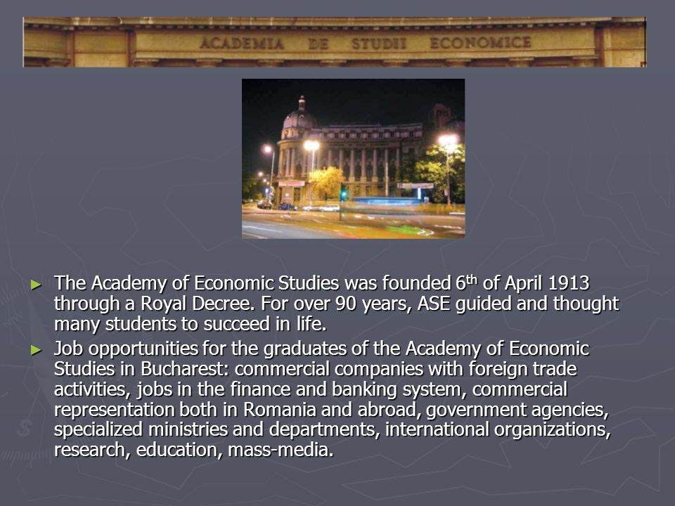 The Academy of Economic Studies was founded 6 th of April 1913 through a Royal Decree.