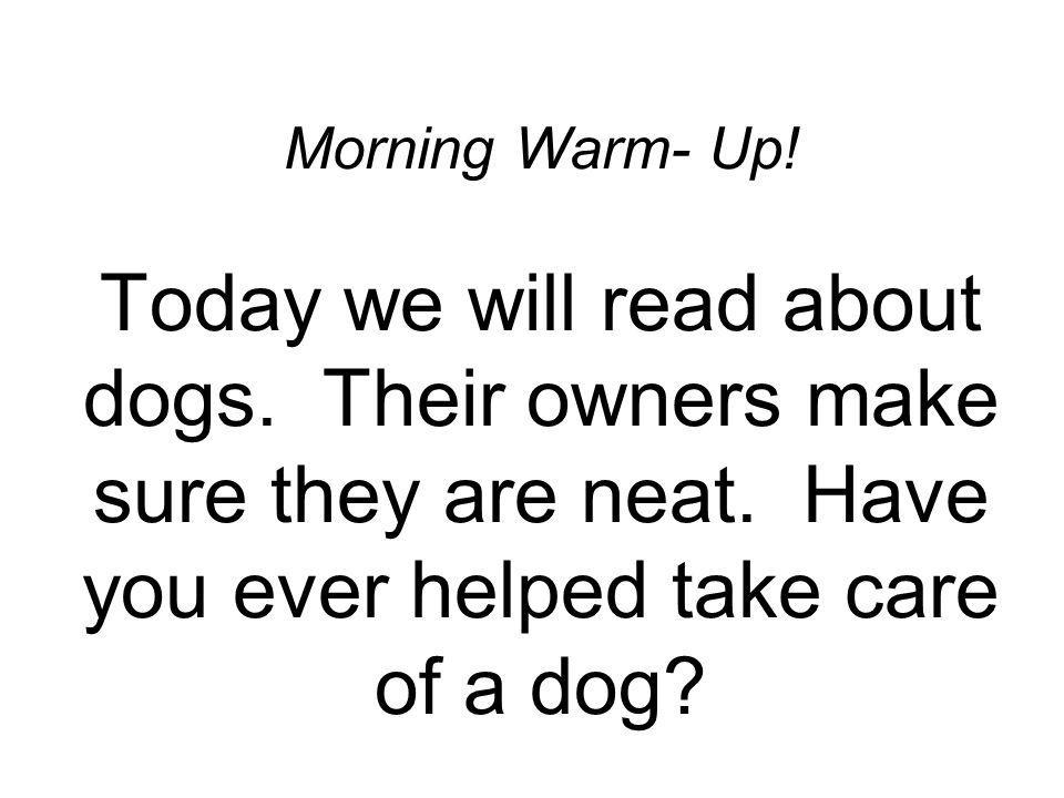 Morning Warm- Up. Today we will read about dogs. Their owners make sure they are neat.