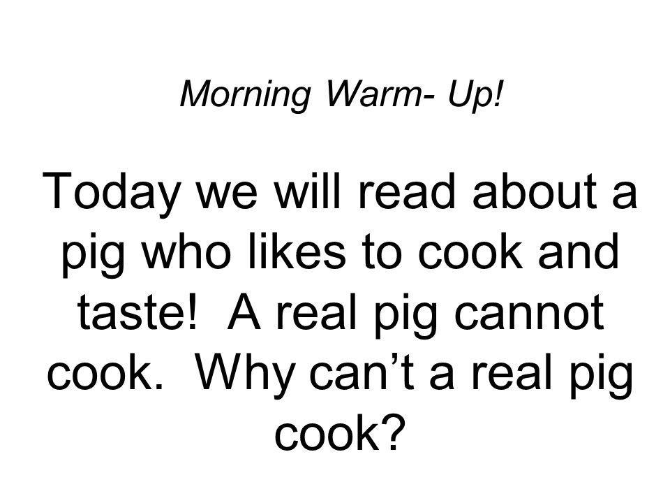 Morning Warm- Up! Today we will read about a pig who likes to cook and taste! A real pig cannot cook. Why cant a real pig cook?