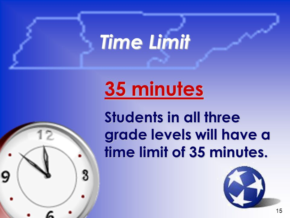 15 Time Limit 35 minutes Students in all three grade levels will have a time limit of 35 minutes.