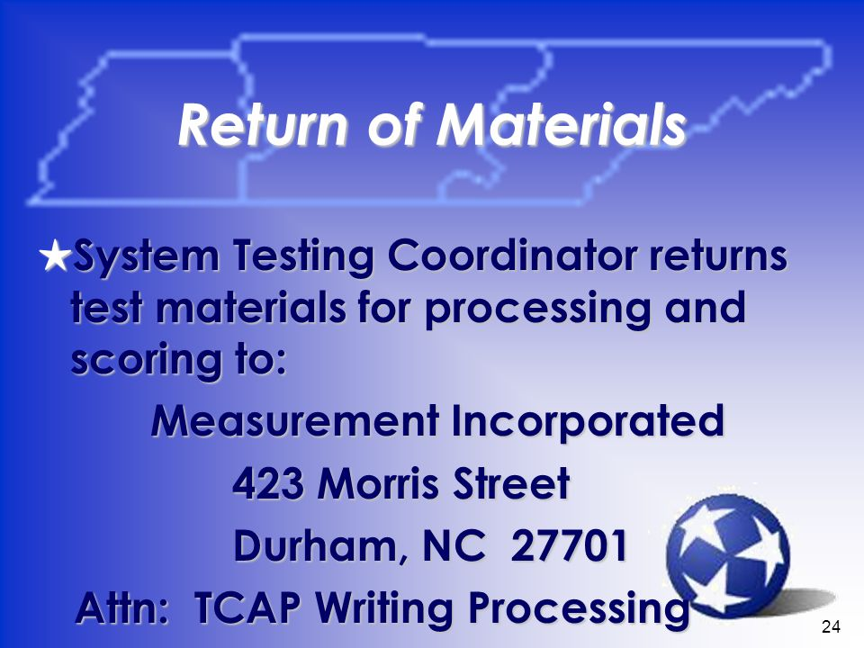 24 Return of Materials System Testing Coordinator returns test materials for processing and scoring to: System Testing Coordinator returns test materials for processing and scoring to: Measurement Incorporated Measurement Incorporated 423 Morris Street 423 Morris Street Durham, NC Durham, NC Attn: TCAP Writing Processing Attn: TCAP Writing Processing