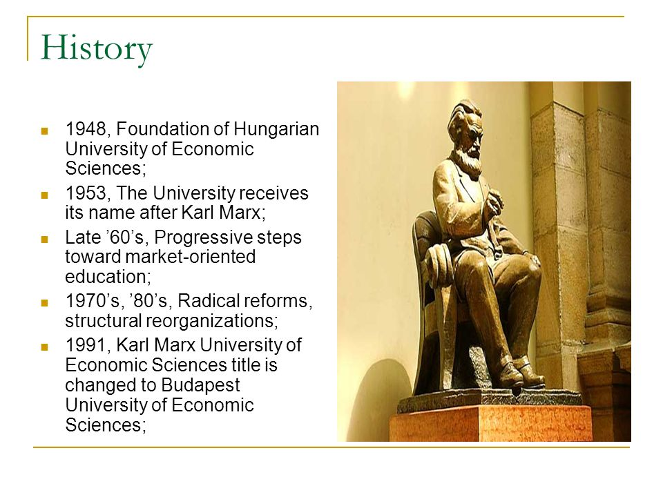 History 1948, Foundation of Hungarian University of Economic Sciences; 1953, The University receives its name after Karl Marx; Late 60s, Progressive steps toward market-oriented education; 1970s, 80s, Radical reforms, structural reorganizations; 1991, Karl Marx University of Economic Sciences title is changed to Budapest University of Economic Sciences;
