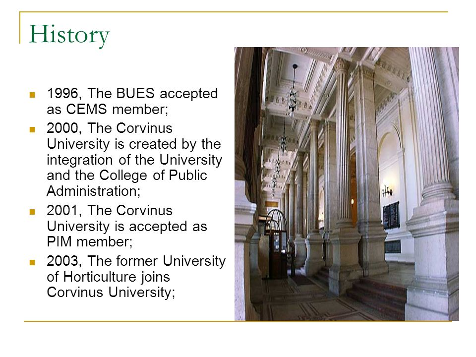 History 1996, The BUES accepted as CEMS member; 2000, The Corvinus University is created by the integration of the University and the College of Public Administration; 2001, The Corvinus University is accepted as PIM member; 2003, The former University of Horticulture joins Corvinus University;