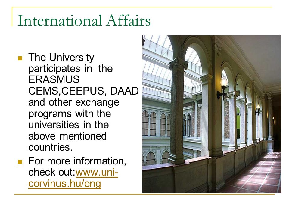 International Affairs The University participates in the ERASMUS CEMS,CEEPUS, DAAD and other exchange programs with the universities in the above mentioned countries.