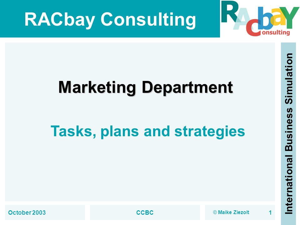 RACbay Consulting International Business Simulation October 2003CCBC1 Marketing Department Tasks, plans and strategies © Maike Ziezolt