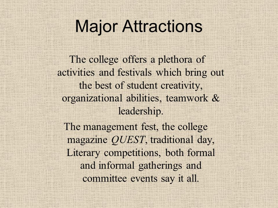 Major Attractions The college offers a plethora of activities and festivals which bring out the best of student creativity, organizational abilities, teamwork & leadership.