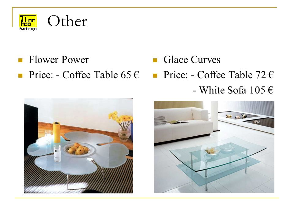 Other Flower Power Price: - Coffee Table 65 Glace Curves Price: - Coffee Table 72 - White Sofa 105