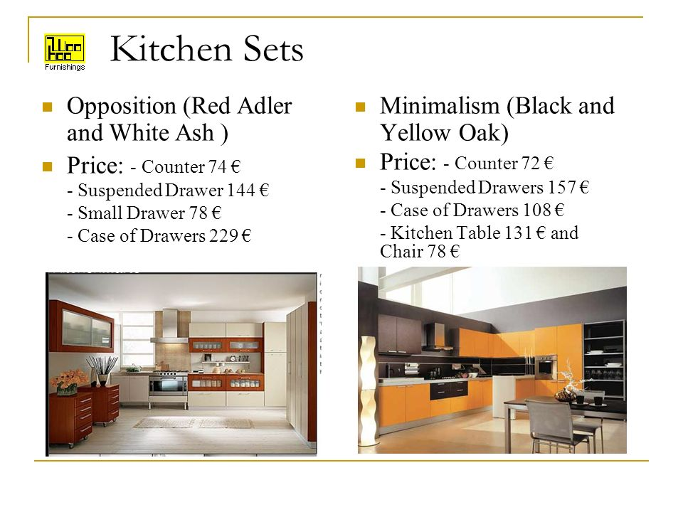 Kitchen Sets Opposition (Red Adler and White Ash ) Price: - Counter 74 - Suspended Drawer 144 - Small Drawer 78 - Case of Drawers 229 Minimalism (Black and Yellow Oak) Price: - Counter 72 - Suspended Drawers 157 - Case of Drawers 108 - Kitchen Table 131 and Chair 78