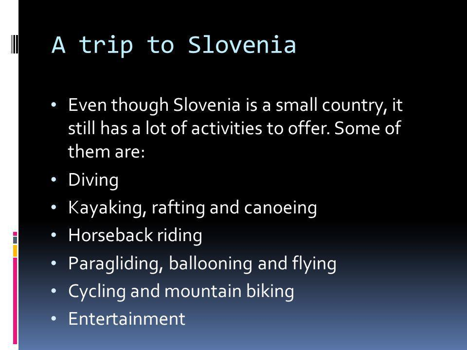 A trip to Slovenia Even though Slovenia is a small country, it still has a lot of activities to offer. Some of them are: Diving Kayaking, rafting and