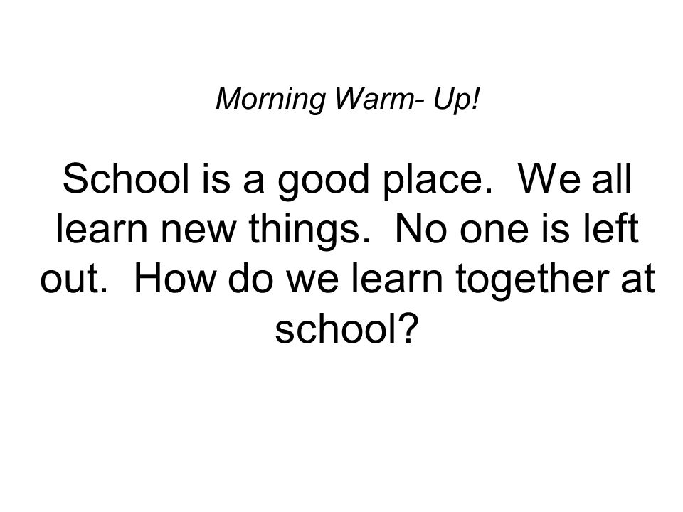 Morning Warm- Up! School is a good place. We all learn new things. No one is left out. How do we learn together at school?
