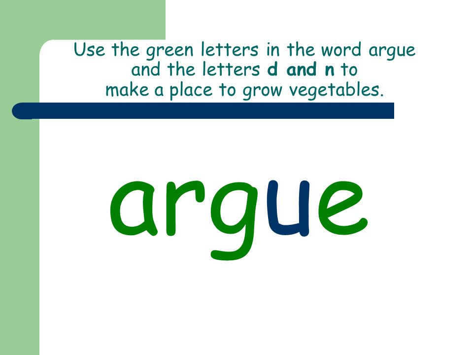 Use the green letters in the word argue and the letters d and n to make a place to grow vegetables.