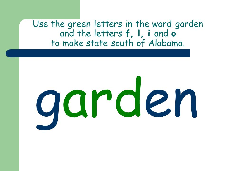 Use the green letters in the word garden and the letters f, l, i and o to make state south of Alabama. garden