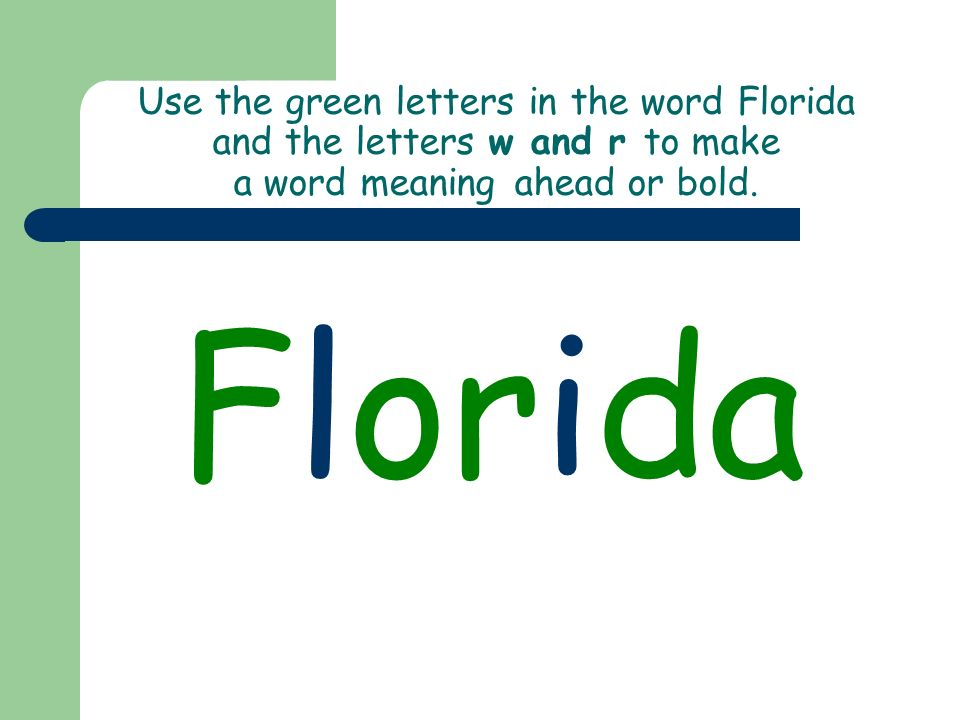 Use the green letters in the word Florida and the letters w and r to make a word meaning ahead or bold. Florida