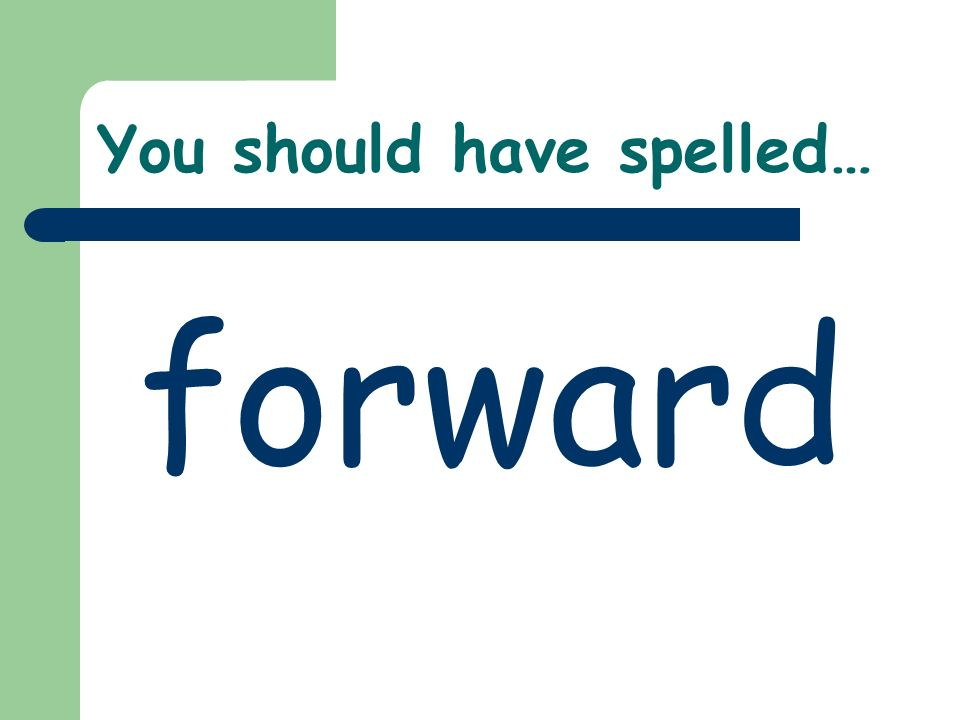 You should have spelled… forward