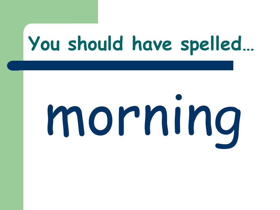 You should have spelled… morning