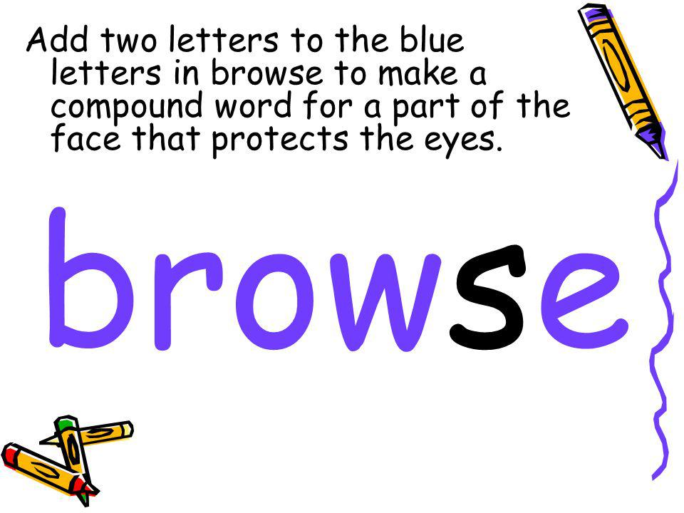 Add two letters to the blue letters in browse to make a compound word for a part of the face that protects the eyes. browse
