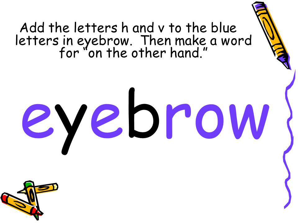 Add the letters h and v to the blue letters in eyebrow.