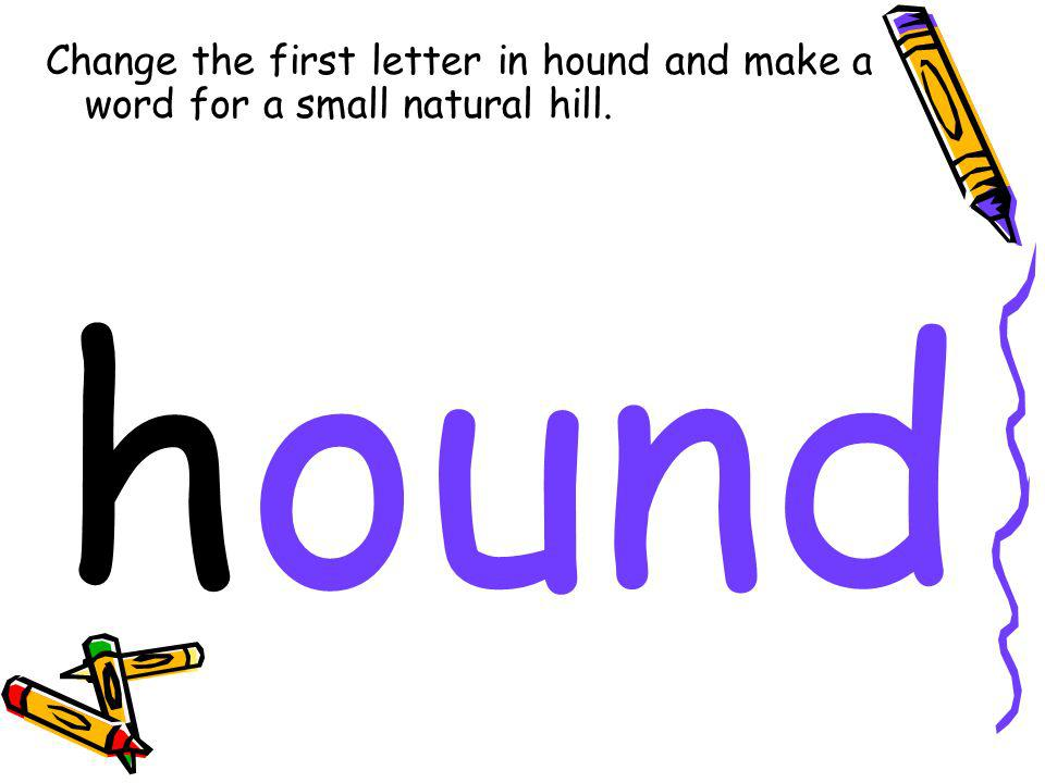 Change the first letter in hound and make a word for a small natural hill. hound
