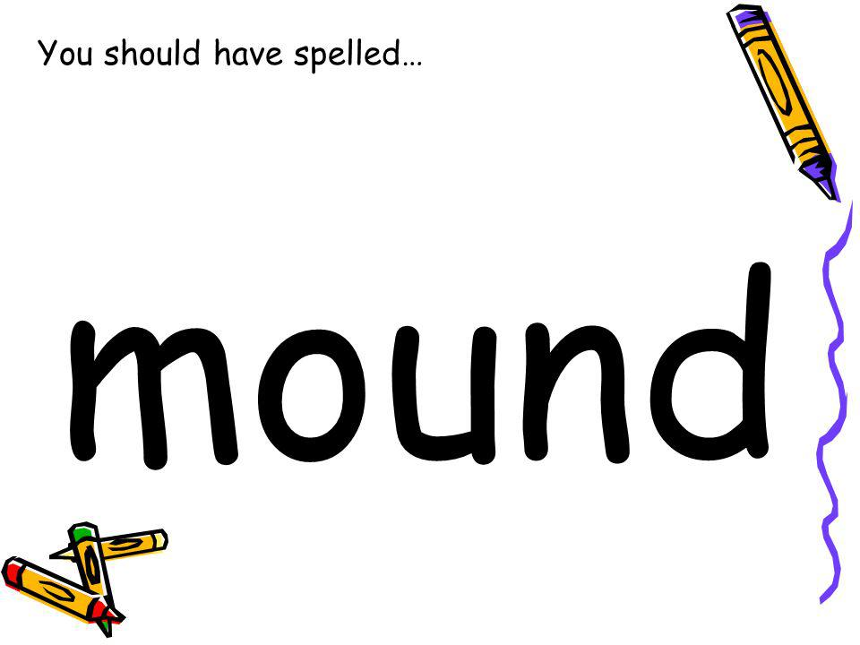You should have spelled… mound