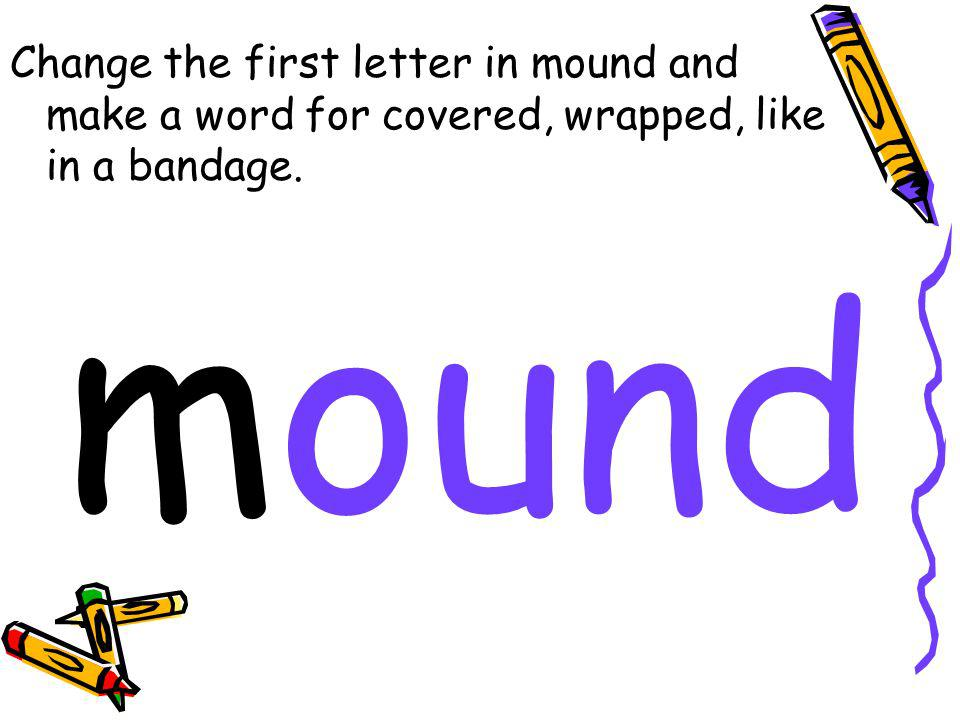 Change the first letter in mound and make a word for covered, wrapped, like in a bandage. mound