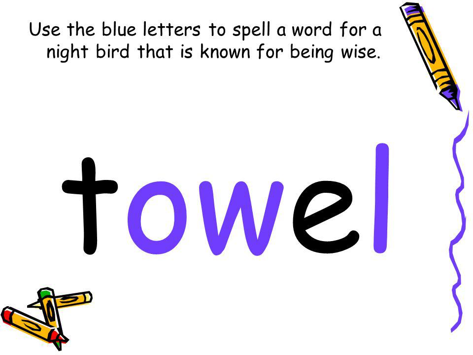 Use the blue letters to spell a word for a night bird that is known for being wise. towel