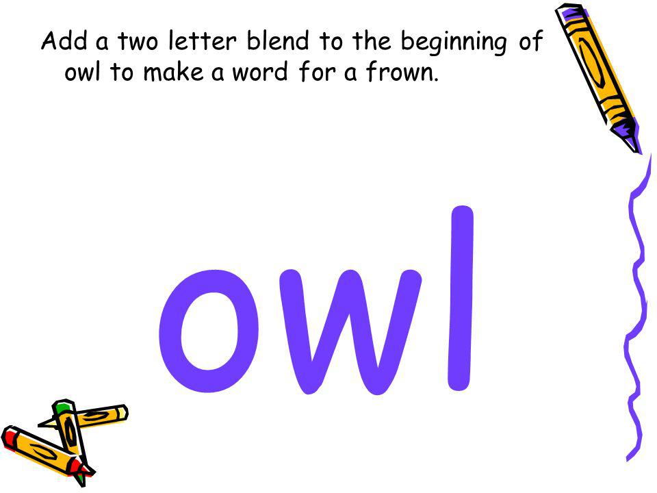 Add a two letter blend to the beginning of owl to make a word for a frown. owl