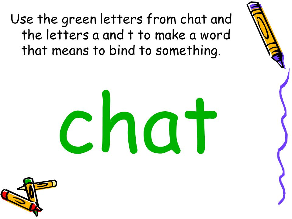 Use the green letters from chat and the letters a and t to make a word that means to bind to something. chat