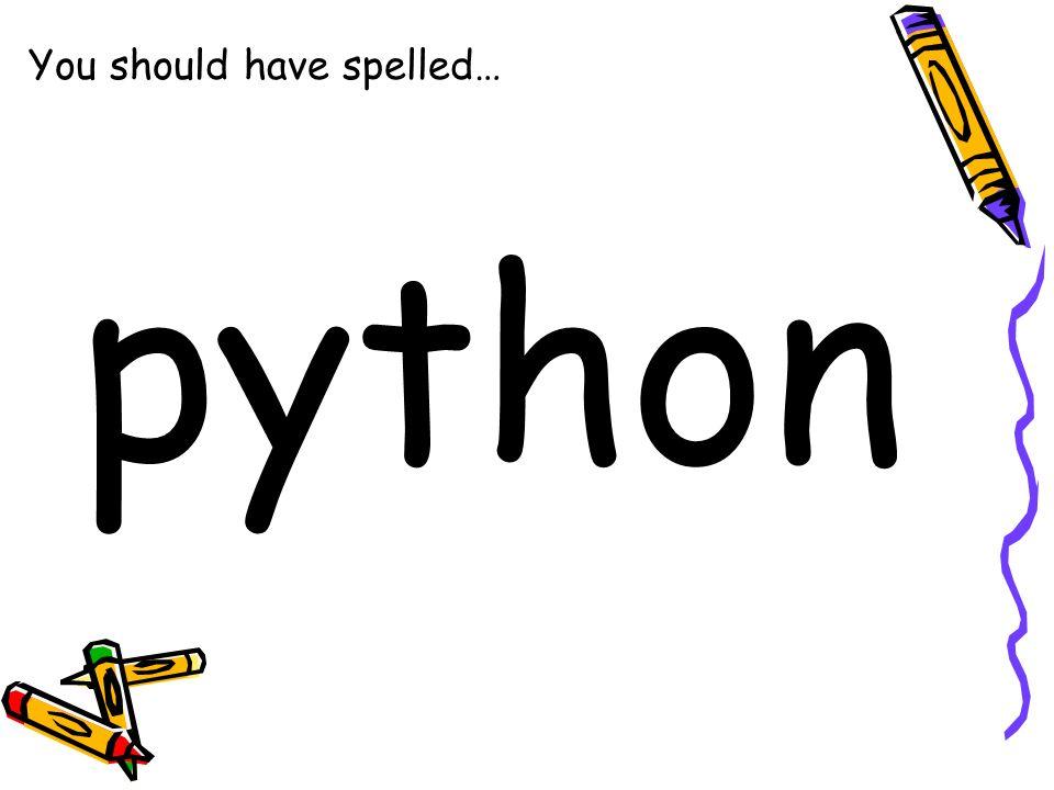You should have spelled… python