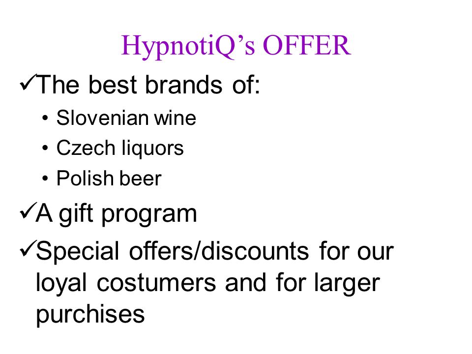 HypnotiQs OFFER The best brands of: Slovenian wine Czech liquors Polish beer A gift program Special offers/discounts for our loyal costumers and for l