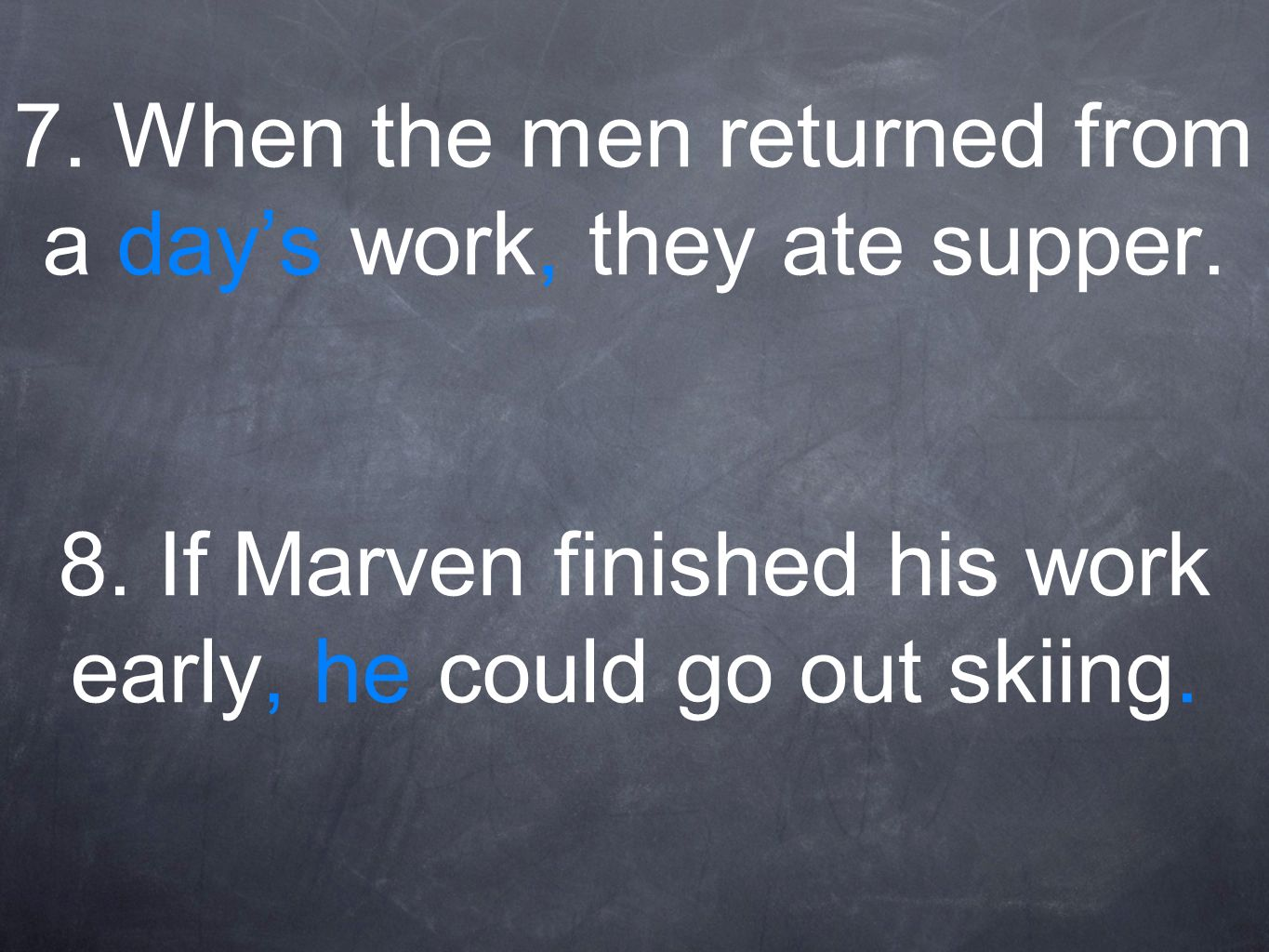 7. When the men returned from a days work, they ate supper. 8. If Marven finished his work early, he could go out skiing.