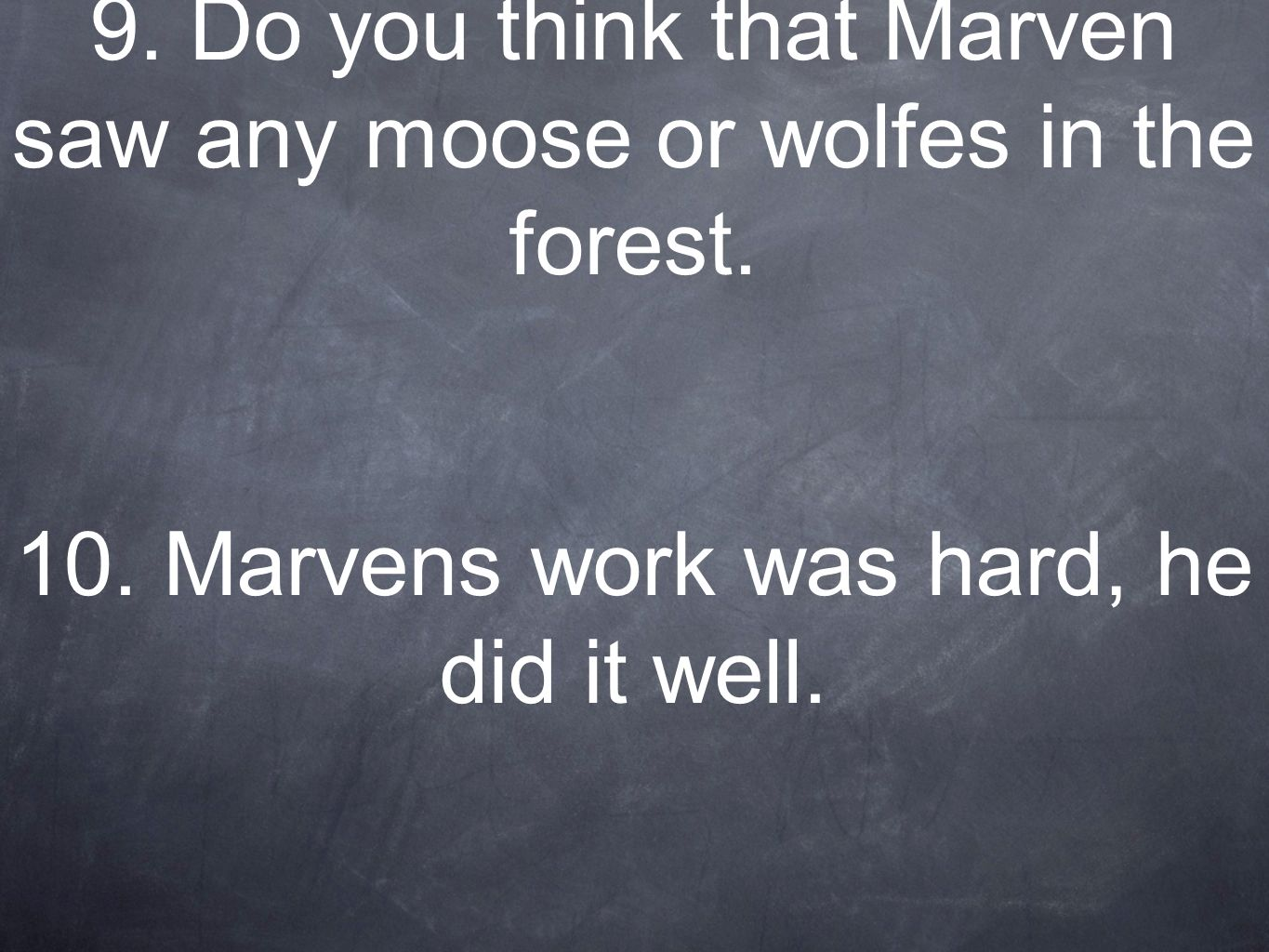 9. Do you think that Marven saw any moose or wolfes in the forest. 10. Marvens work was hard, he did it well.