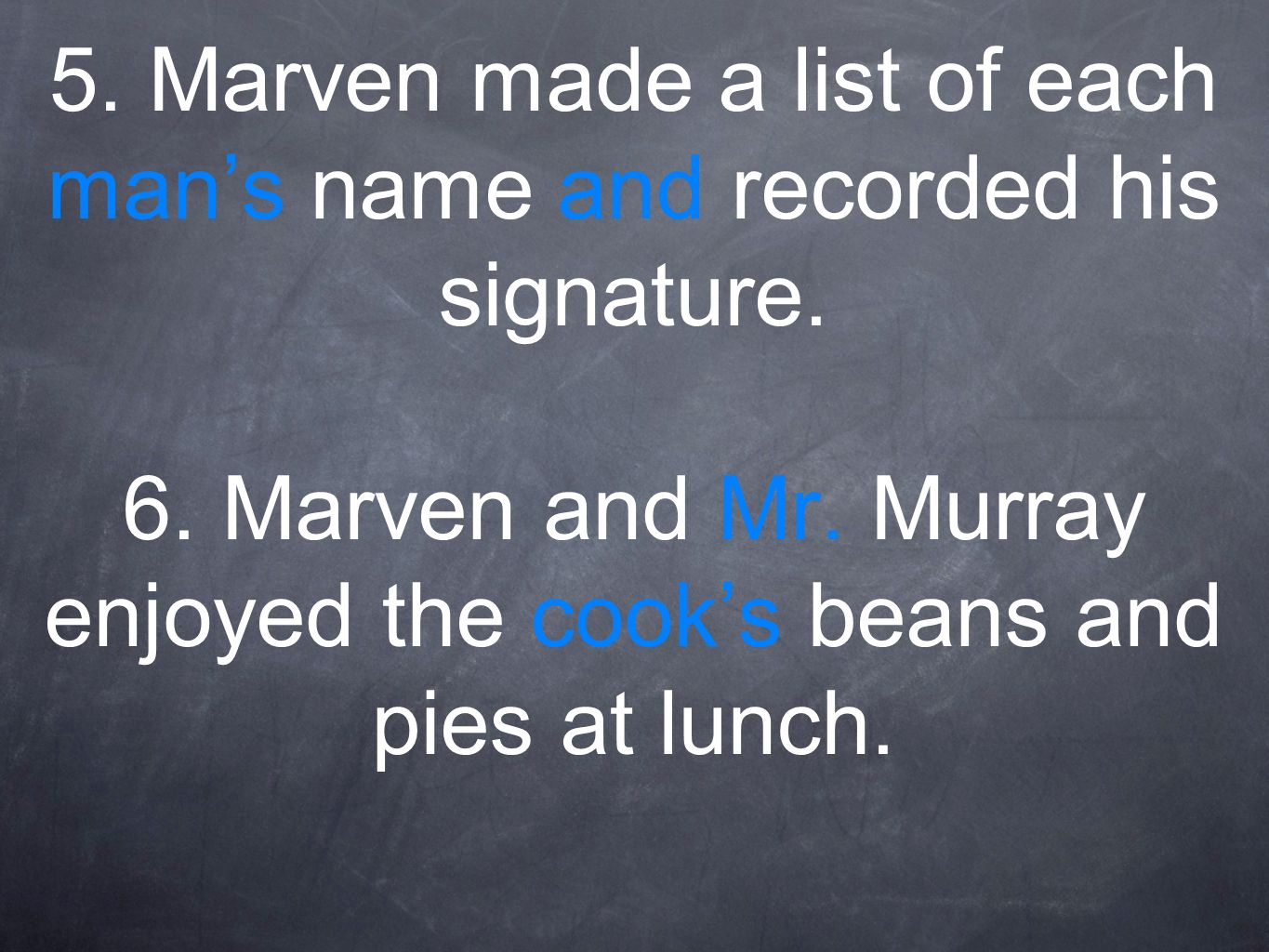 5. Marven made a list of each mans name and recorded his signature. 6. Marven and Mr. Murray enjoyed the cooks beans and pies at lunch.
