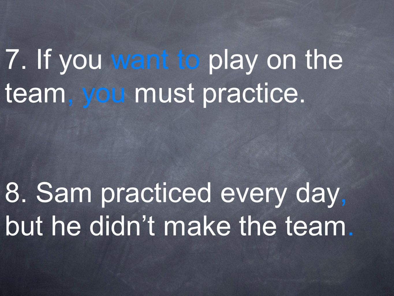 7.If you want to play on the team, you must practice.
