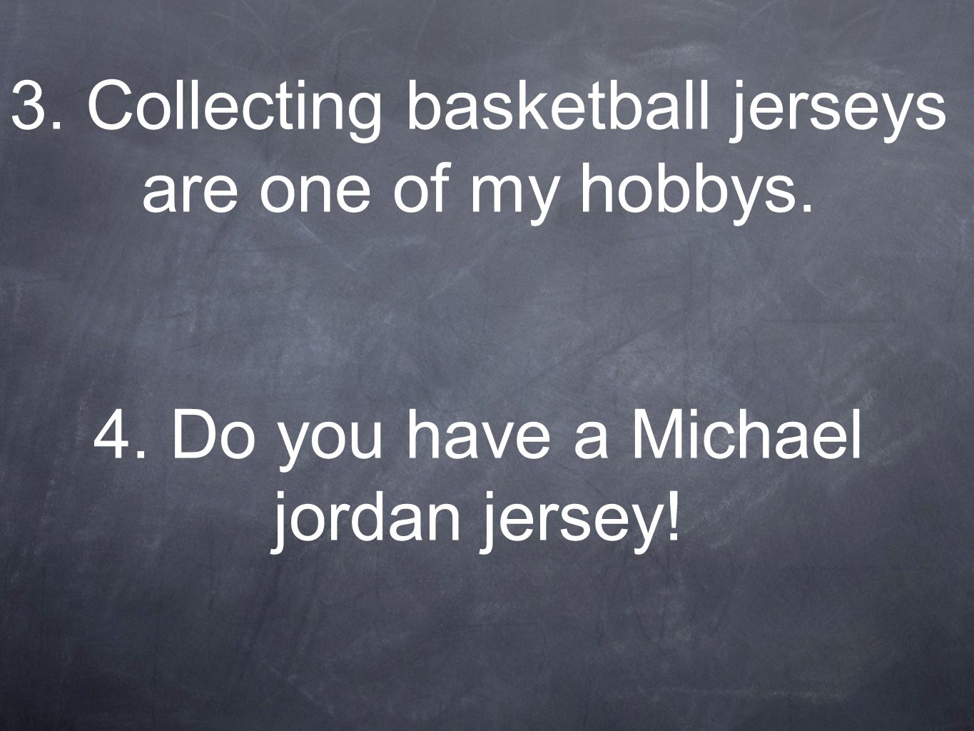 3. Collecting basketball jerseys are one of my hobbys. 4. Do you have a Michael jordan jersey!