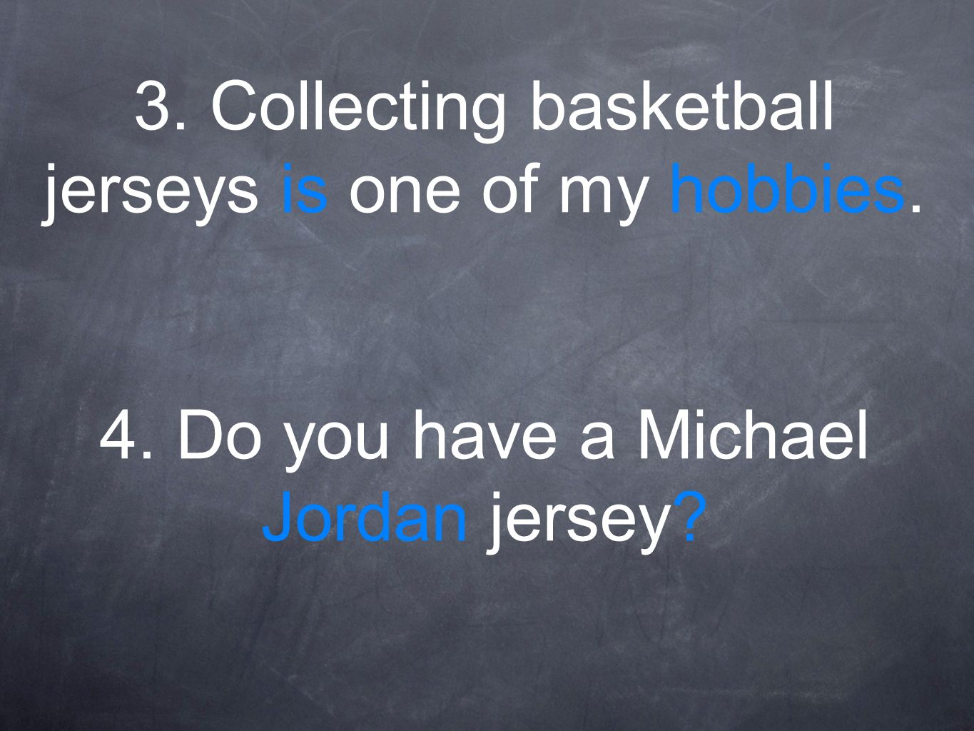 3. Collecting basketball jerseys is one of my hobbies. 4. Do you have a Michael Jordan jersey?