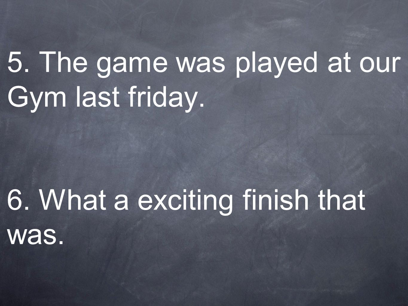 5. The game was played at our Gym last friday. 6. What a exciting finish that was.