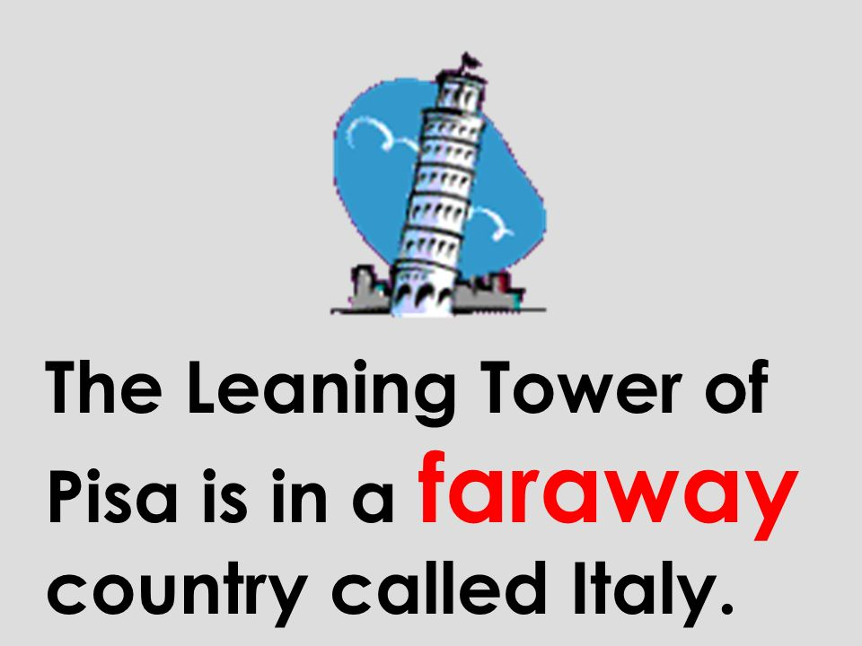 The Leaning Tower of Pisa is in a faraway country called Italy.