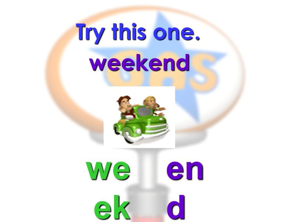 Try this one. weekend we ek en d