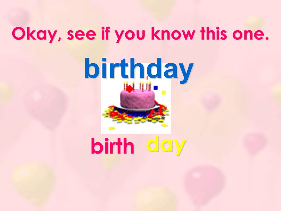 Okay, see if you know this one. birthday birth day