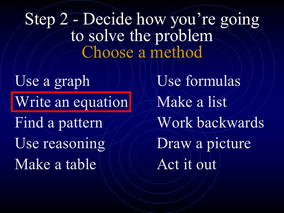 Step 2 - Decide how youre going to solve the problem Choose a method Use a graphUse formulas Write an equationMake a list Find a patternWork backwards Use reasoningDraw a picture Make a tableAct it out