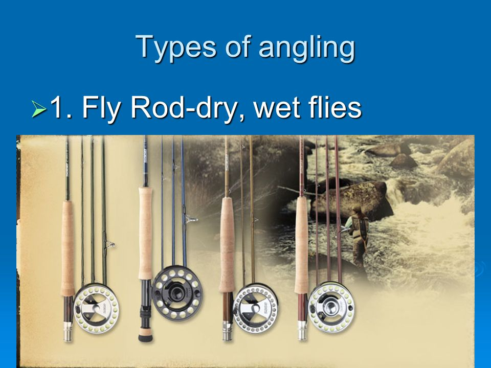 Types of angling 1. Fly Rod-dry, wet flies 1. Fly Rod-dry, wet flies