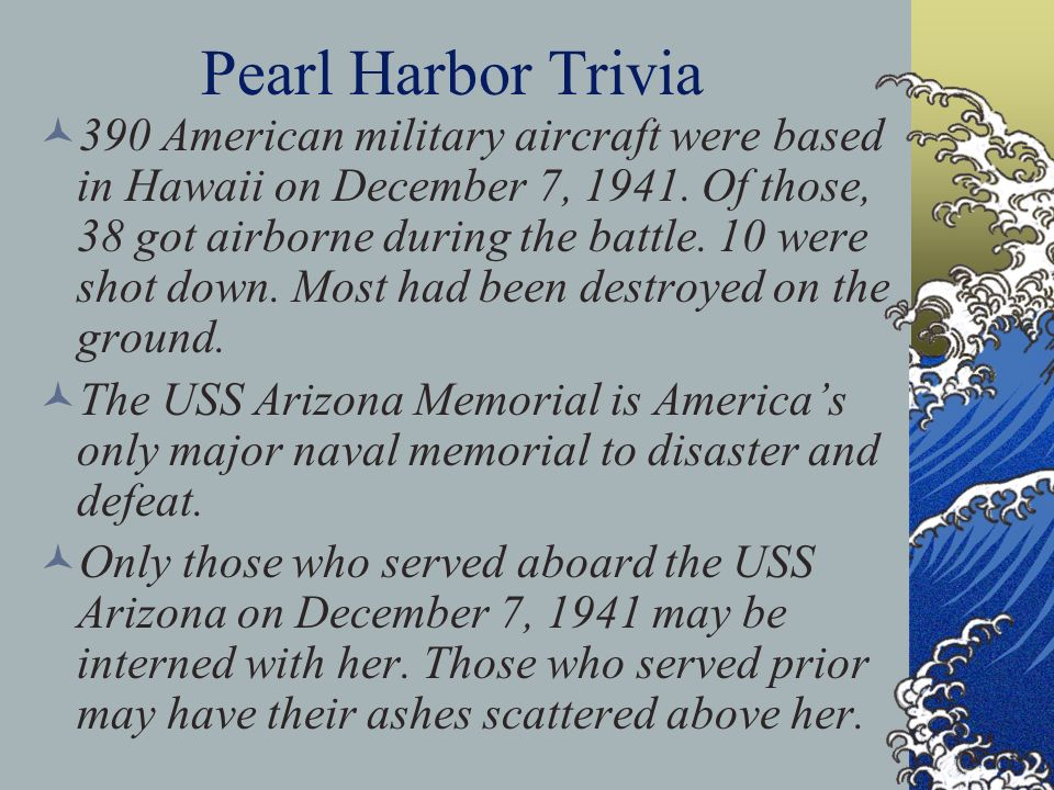 Pearl Harbor Trivia 390 American military aircraft were based in Hawaii on December 7, 1941. Of those, 38 got airborne during the battle. 10 were shot