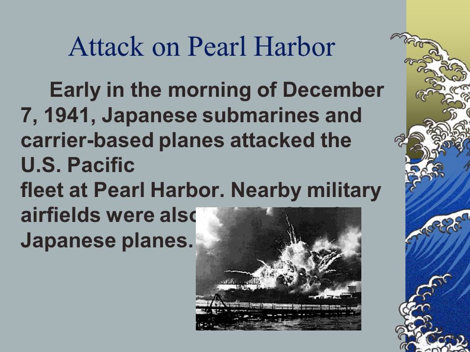 Attack on Pearl Harbor Early in the morning of December 7, 1941, Japanese submarines and carrier-based planes attacked the U.S. Pacific fleet at Pearl