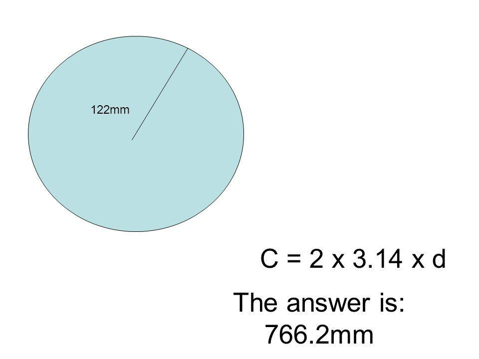 122mm C = 2 x 3.14 x d The answer is: 766.2mm