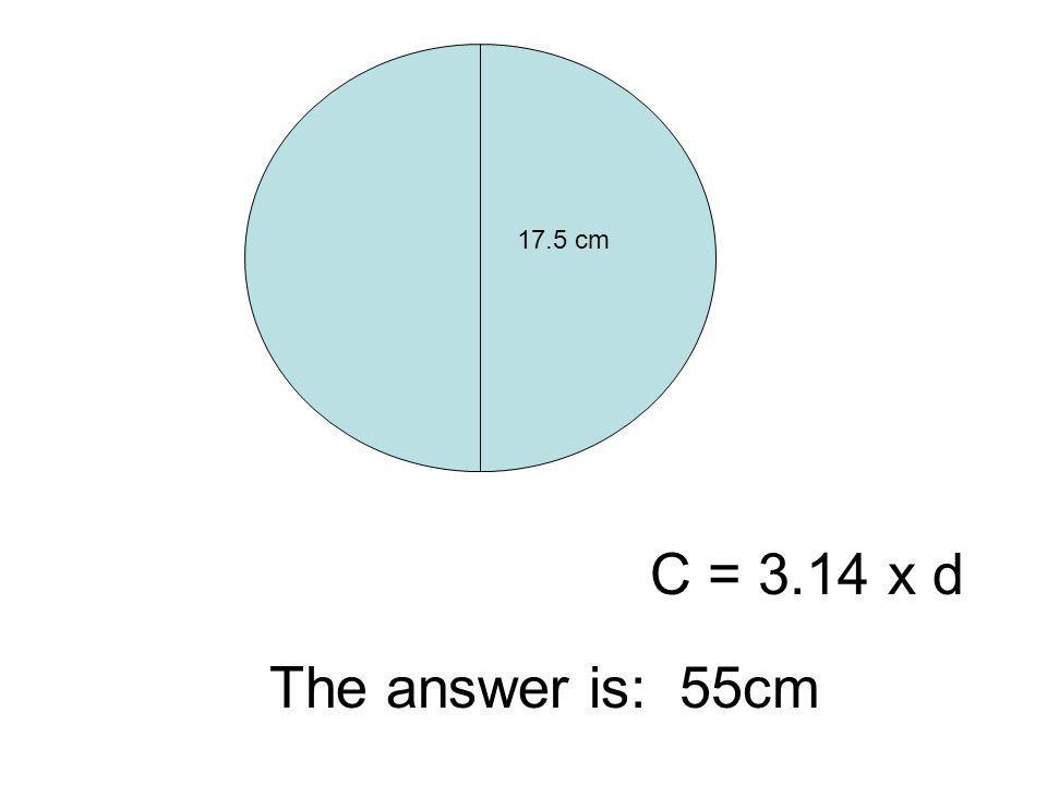 17.5 cm C = 3.14 x d The answer is: 55cm