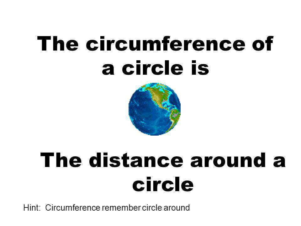 The circumference of a circle is The distance around a circle Hint: Circumference remember circle around