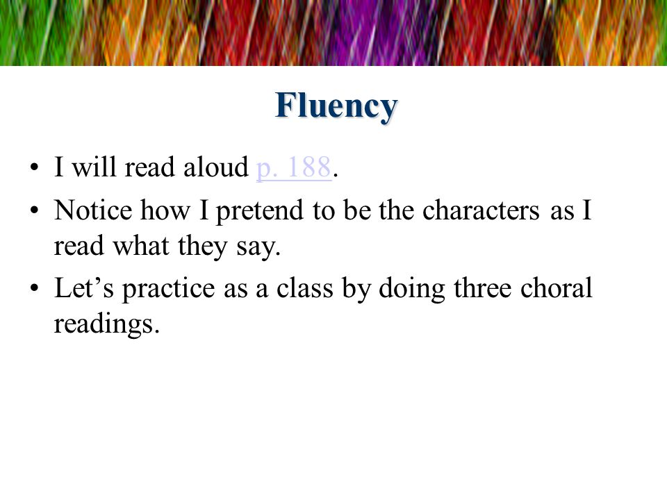 Fluency I will read aloud p. 188.p. 188 Notice how I pretend to be the characters as I read what they say. Lets practice as a class by doing three cho
