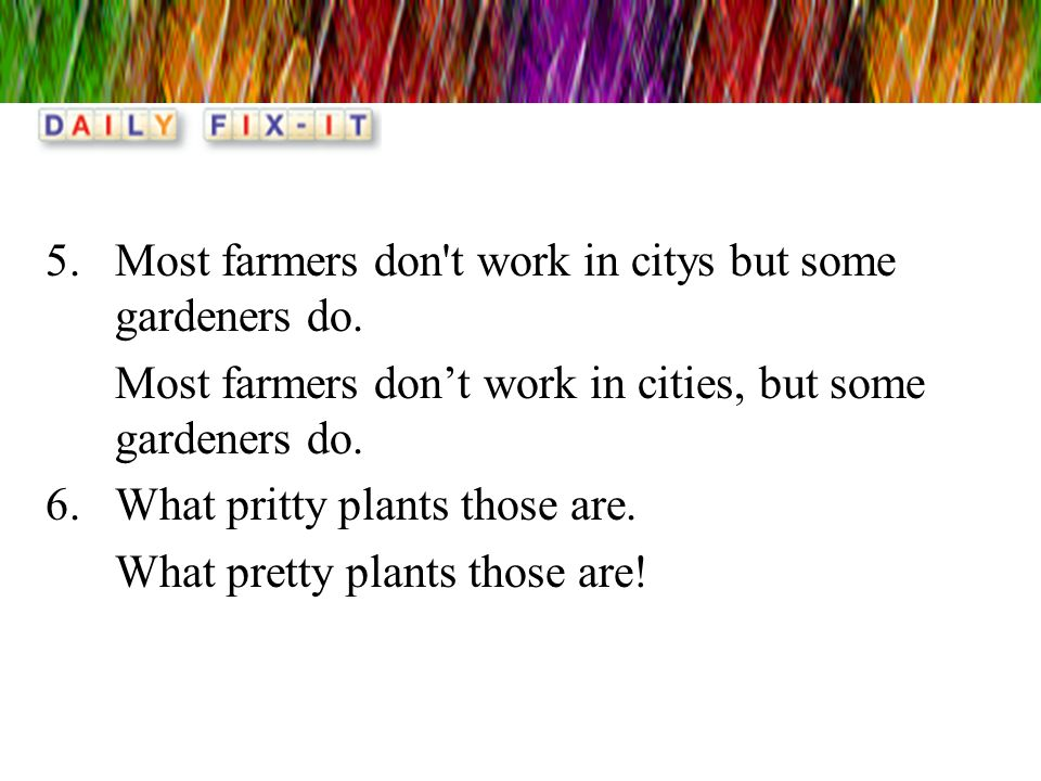 5.Most farmers don't work in citys but some gardeners do. Most farmers dont work in cities, but some gardeners do. 6.What pritty plants those are. Wha