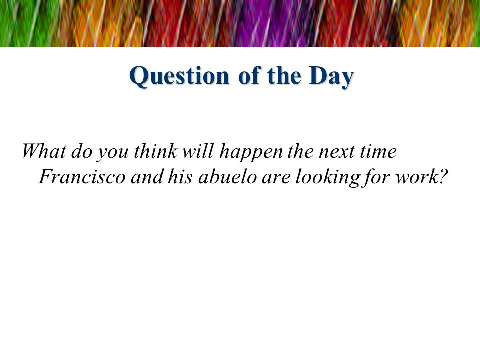 Question of the Day What do you think will happen the next time Francisco and his abuelo are looking for work?