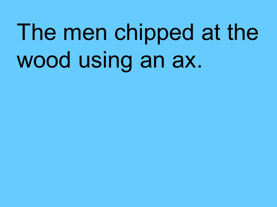 The men chipped at the wood using an ax.